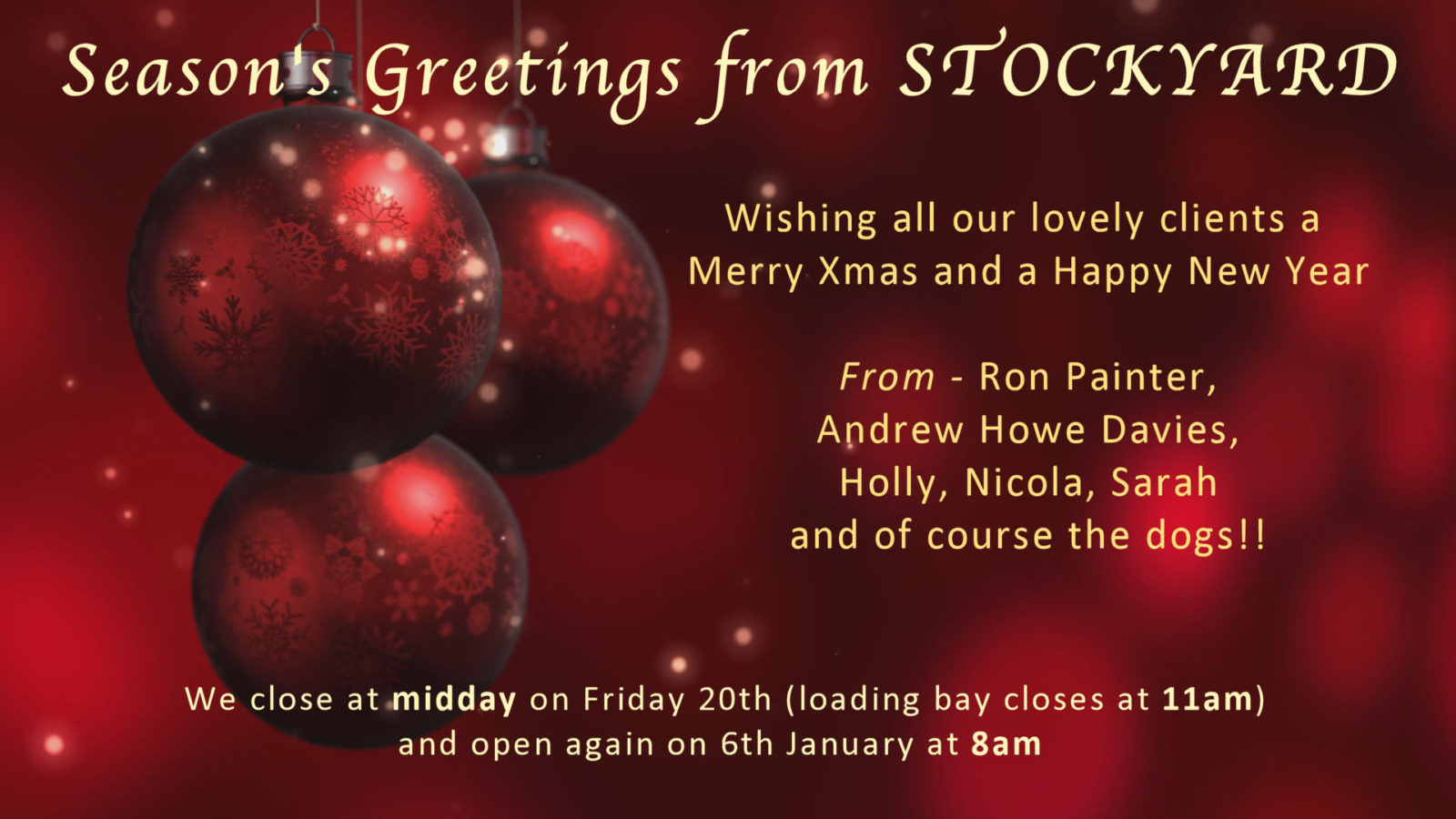 Wishing all our lovely clients a Merry Xmas and a Happy New Year From - Ron Painter, Andrew Howe Davies, Holly, Nicola, Sarah and of course the dogs!! We close at midday on Friday 20th (loading bay closes at 11am) and open again on 6th January at 8am